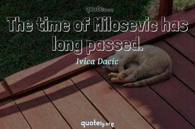 Photo Quote of The time of Milosevic has long passed.