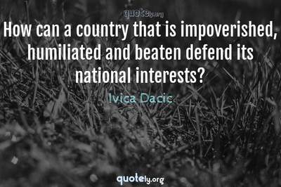 Photo Quote of How can a country that is impoverished, humiliated and beaten defend its national interests?