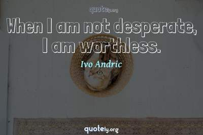 Photo Quote of When I am not desperate, I am worthless.
