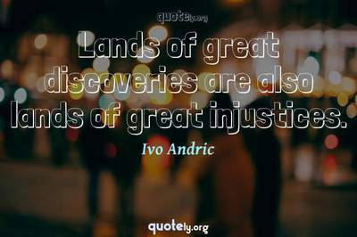 Photo Quote of Lands of great discoveries are also lands of great injustices.