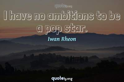 Photo Quote of I have no ambitions to be a pop star.