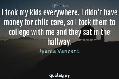 Photo Quote of I took my kids everywhere. I didn't have money for child care, so I took them to college with me and they sat in the hallway.