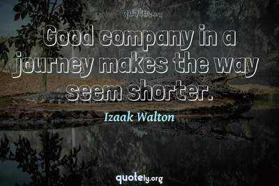 Photo Quote of Good company in a journey makes the way seem shorter.