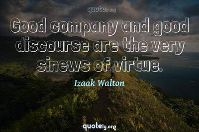 Photo Quote of Good company and good discourse are the very sinews of virtue.
