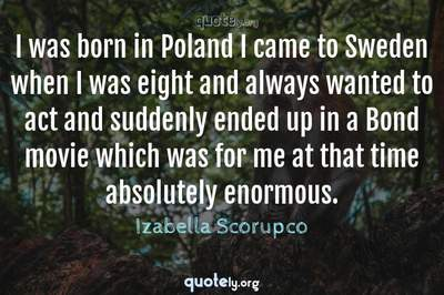 Photo Quote of I was born in Poland I came to Sweden when I was eight and always wanted to act and suddenly ended up in a Bond movie which was for me at that time absolutely enormous.