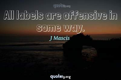 Photo Quote of All labels are offensive in some way.