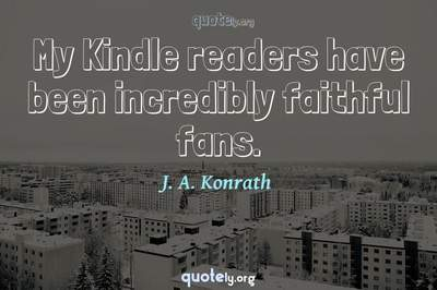 Photo Quote of My Kindle readers have been incredibly faithful fans.