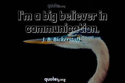 Photo Quote of I'm a big believer in communication.