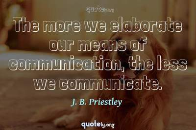 Photo Quote of The more we elaborate our means of communication, the less we communicate.