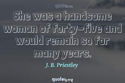 Photo Quote of She was a handsome woman of forty-five and would remain so for many years.