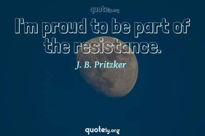 Photo Quote of I'm proud to be part of the resistance.