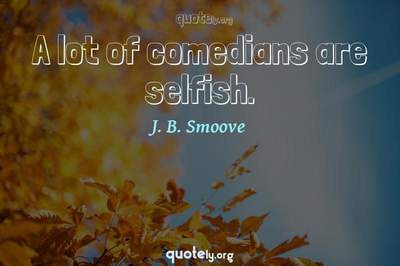 Photo Quote of A lot of comedians are selfish.