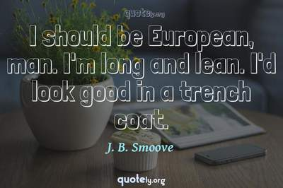 Photo Quote of I should be European, man. I'm long and lean. I'd look good in a trench coat.