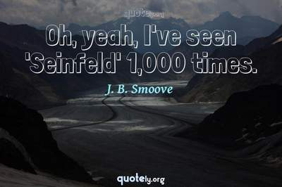 Photo Quote of Oh, yeah, I've seen 'Seinfeld' 1,000 times.