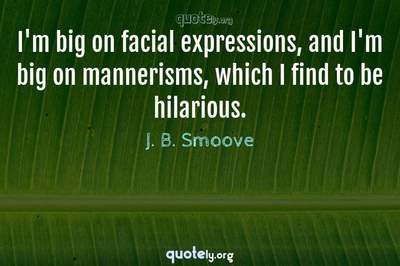Photo Quote of I'm big on facial expressions, and I'm big on mannerisms, which I find to be hilarious.