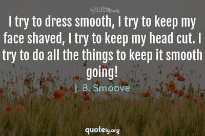 Photo Quote of I try to dress smooth, I try to keep my face shaved, I try to keep my head cut. I try to do all the things to keep it smooth going!