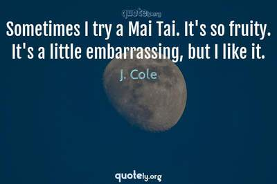 Photo Quote of Sometimes I try a Mai Tai. It's so fruity. It's a little embarrassing, but I like it.