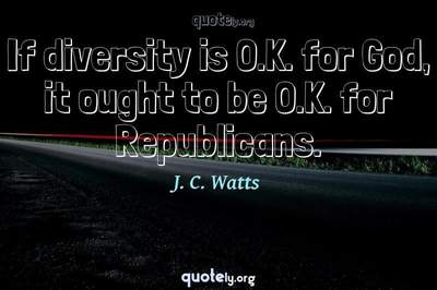 Photo Quote of If diversity is O.K. for God, it ought to be O.K. for Republicans.
