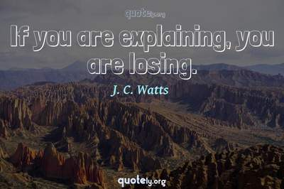 Photo Quote of If you are explaining, you are losing.