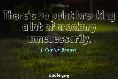 Photo Quote of There's no point breaking a lot of crockery unnecessarily.