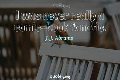 Photo Quote of I was never really a comic-book fanatic.