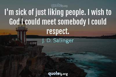 Photo Quote of I'm sick of just liking people. I wish to God I could meet somebody I could respect.