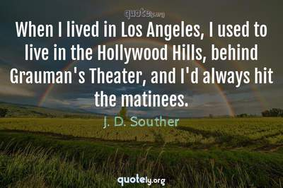 Photo Quote of When I lived in Los Angeles, I used to live in the Hollywood Hills, behind Grauman's Theater, and I'd always hit the matinees.