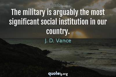 Photo Quote of The military is arguably the most significant social institution in our country.