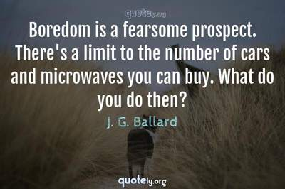 Photo Quote of Boredom is a fearsome prospect. There's a limit to the number of cars and microwaves you can buy. What do you do then?