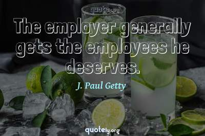 Photo Quote of The employer generally gets the employees he deserves.