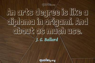 Photo Quote of An arts degree is like a diploma in origami. And about as much use.