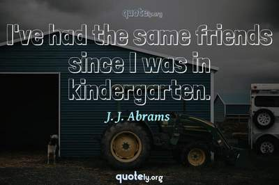 Photo Quote of I've had the same friends since I was in kindergarten.