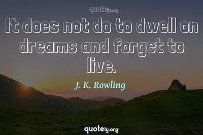 Photo Quote of It does not do to dwell on dreams and forget to live.