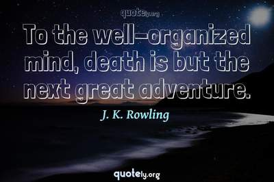 Photo Quote of To the well-organized mind, death is but the next great adventure.