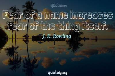 Photo Quote of Fear of a name increases fear of the thing itself.