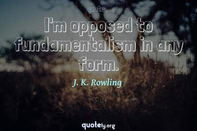 Photo Quote of I'm opposed to fundamentalism in any form.