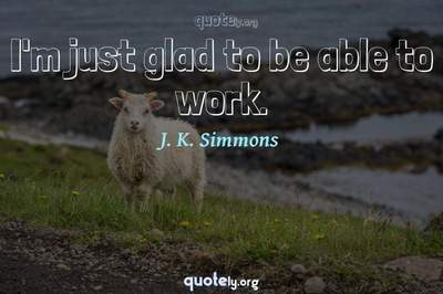 Photo Quote of I'm just glad to be able to work.