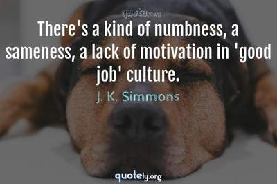 Photo Quote of There's a kind of numbness, a sameness, a lack of motivation in 'good job' culture.