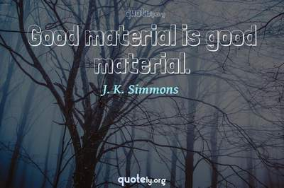 Photo Quote of Good material is good material.