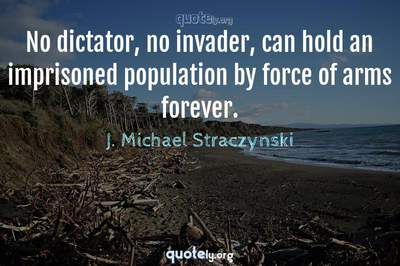 Photo Quote of No dictator, no invader, can hold an imprisoned population by force of arms forever.