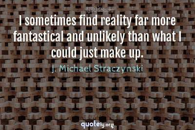 Photo Quote of I sometimes find reality far more fantastical and unlikely than what I could just make up.