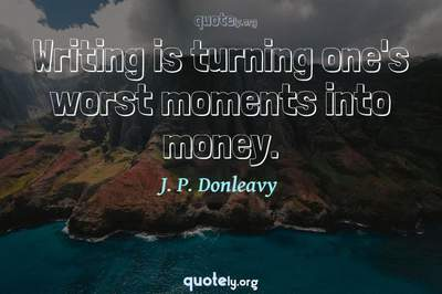 Photo Quote of Writing is turning one's worst moments into money.