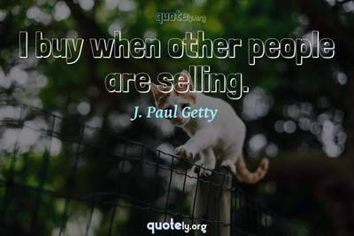 Photo Quote of I buy when other people are selling.