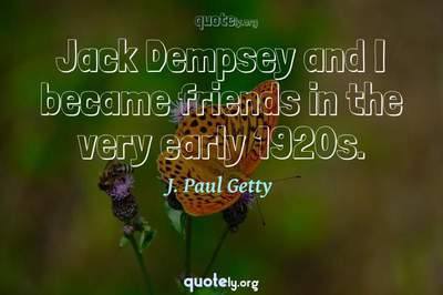 Photo Quote of Jack Dempsey and I became friends in the very early 1920s.