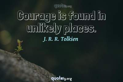 Photo Quote of Courage is found in unlikely places.