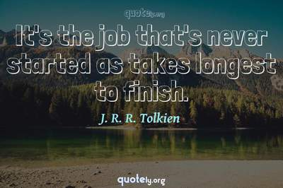 Photo Quote of It's the job that's never started as takes longest to finish.