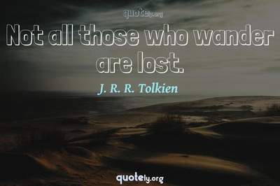 Photo Quote of Not all those who wander are lost.