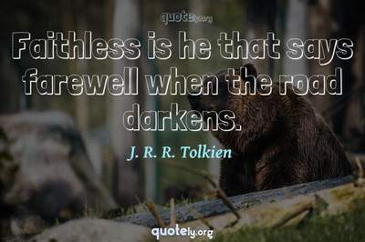 Photo Quote of Faithless is he that says farewell when the road darkens.