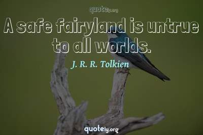 Photo Quote of A safe fairyland is untrue to all worlds.