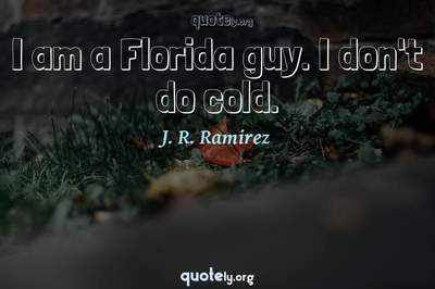 Photo Quote of I am a Florida guy. I don't do cold.